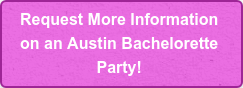 Request More Information  on an Austin Bachelorette  Party!